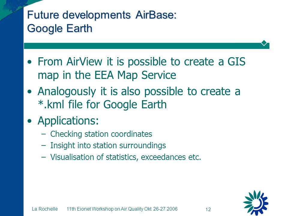 11th Eionet Workshop on Air Quality Okt 26-27 2006 12 La Rochelle Future developments AirBase: Google Earth From AirView it is possible to create a GIS map in the EEA Map Service Analogously it is also possible to create a *.kml file for Google Earth Applications: –Checking station coordinates –Insight into station surroundings –Visualisation of statistics, exceedances etc.
