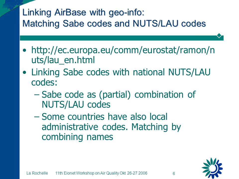 11th Eionet Workshop on Air Quality Okt 26-27 2006 6 La Rochelle Linking AirBase with geo-info: Matching Sabe codes and NUTS/LAU codes http://ec.europa.eu/comm/eurostat/ramon/n uts/lau_en.html Linking Sabe codes with national NUTS/LAU codes: –Sabe code as (partial) combination of NUTS/LAU codes –Some countries have also local administrative codes.