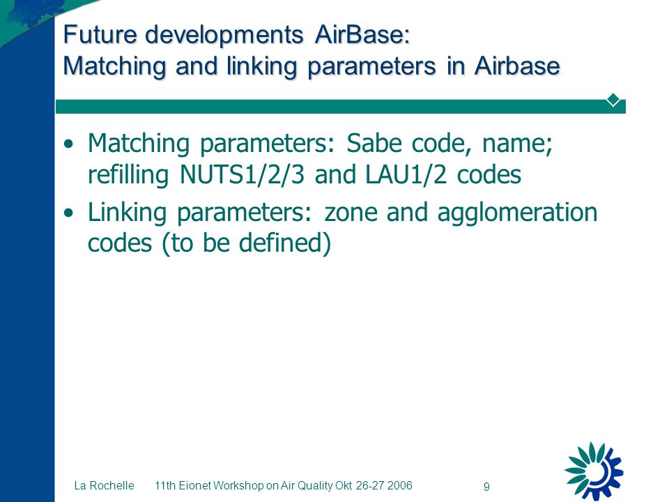 11th Eionet Workshop on Air Quality Okt 26-27 2006 9 La Rochelle Future developments AirBase: Matching and linking parameters in Airbase Matching para