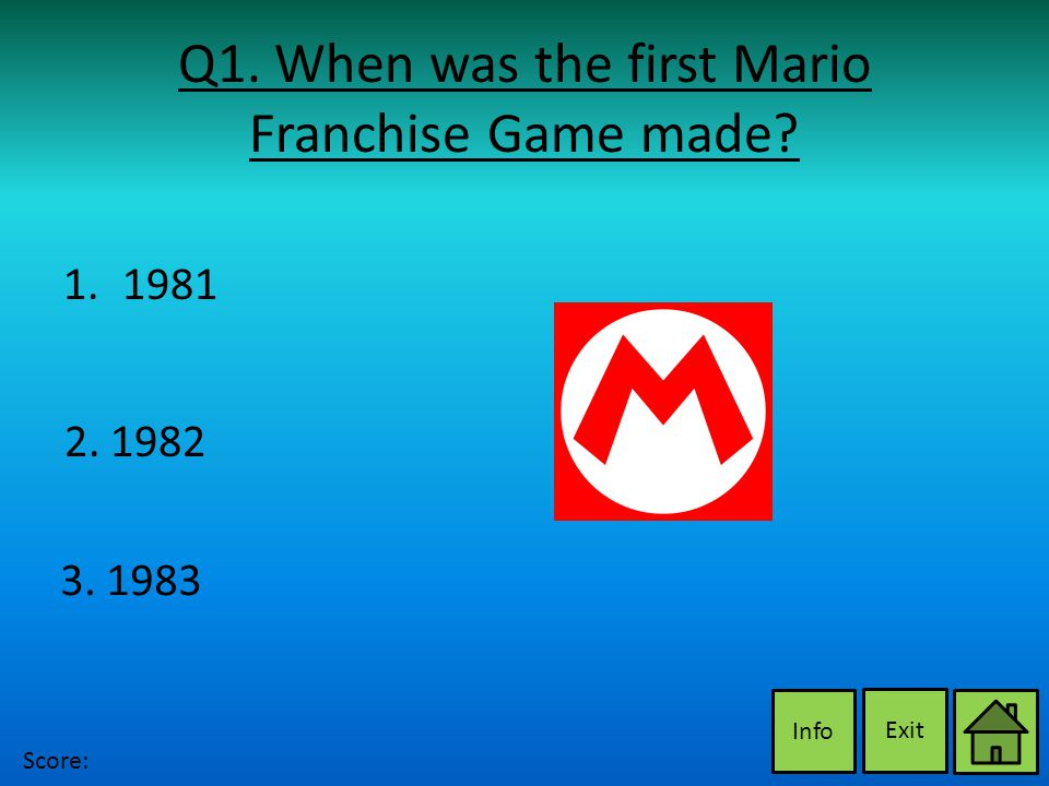 Q1. When was the first Mario Franchise Game made Exit Info 2. 1982 3. 1983 1.19811981 Score: