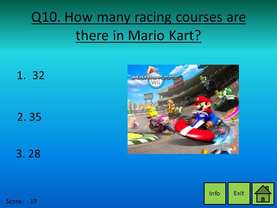 Q10. How many racing courses are there in Mario Kart Exit Info 2. 35 3. 28 1.3232 Score:19