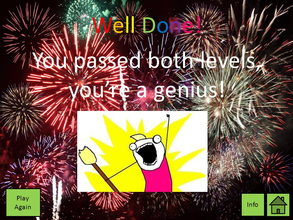 Well Done! You passed both levels, you're a genius! Info Play Again