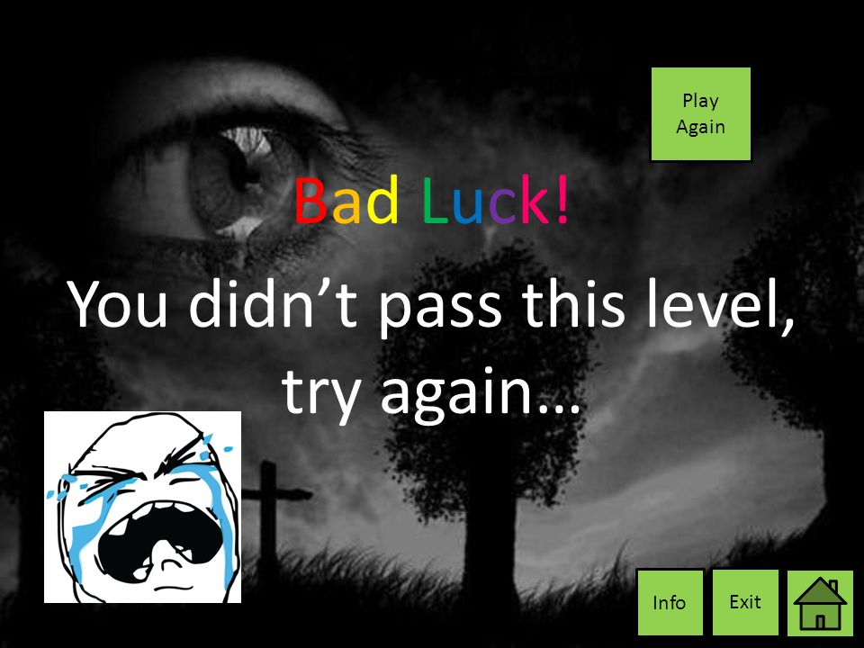 Bad Luck! You didn't pass this level, try again… Exit Info Play Again