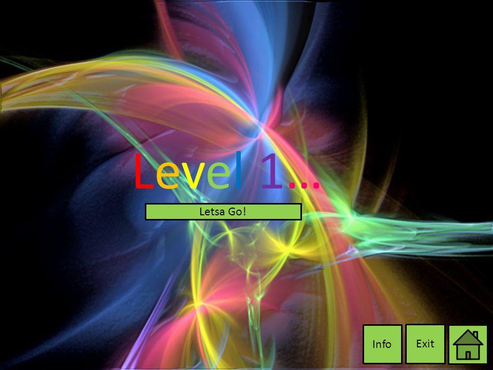 Level 1…Level 1… Exit Info Letsa Go!