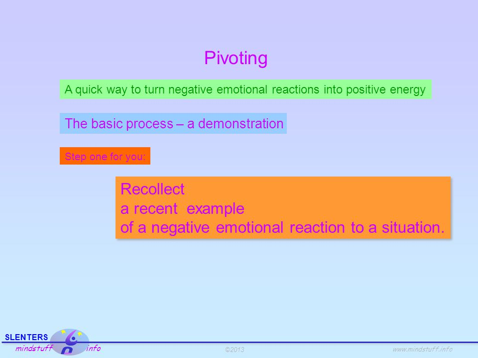 ©2013 SLENTERS mindstuff info www.mindstuff.info Pivoting A quick way to turn negative emotional reactions into positive energy Step one for you: Recollect a recent example of a negative emotional reaction to a situation.