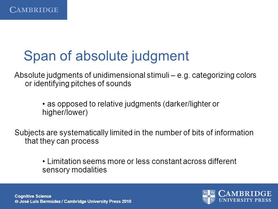 Cognitive Science  José Luis Bermúdez / Cambridge University Press 2010 Span of absolute judgment Absolute judgments of unidimensional stimuli – e.g.
