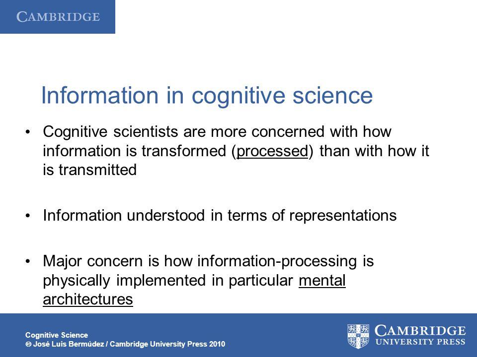 Cognitive Science  José Luis Bermúdez / Cambridge University Press 2010 Information in cognitive science Cognitive scientists are more concerned with