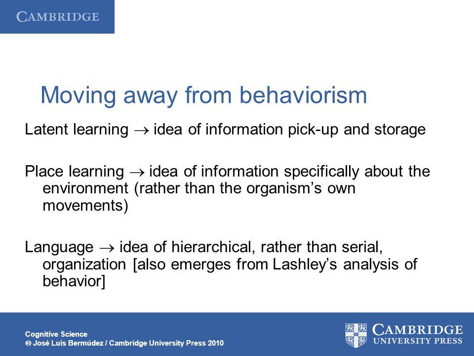 Cognitive Science  José Luis Bermúdez / Cambridge University Press 2010 Moving away from behaviorism Latent learning  idea of information pick-up an