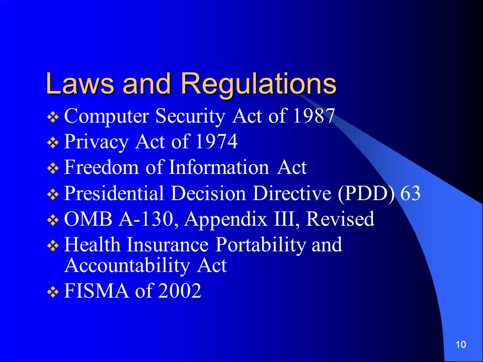 10 Laws and Regulations  Computer Security Act of 1987  Privacy Act of 1974  Freedom of Information Act  Presidential Decision Directive (PDD) 63  OMB A-130, Appendix III, Revised  Health Insurance Portability and Accountability Act  FISMA of 2002