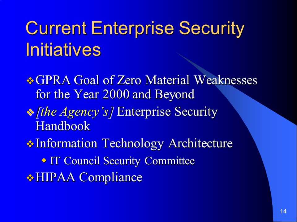 14 Current Enterprise Security Initiatives  GPRA Goal of Zero Material Weaknesses for the Year 2000 and Beyond  [the Agency's] Enterprise Security Handbook  Information Technology Architecture  IT Council Security Committee  HIPAA Compliance