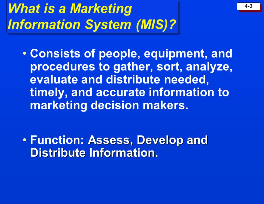 4-3 What is a Marketing Information System (MIS)? Consists of people, equipment, and procedures to gather, sort, analyze, evaluate and distribute need