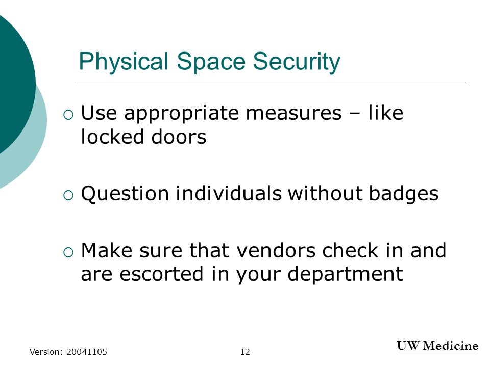 UW Medicine Version: 2004110512 Physical Space Security  Use appropriate measures – like locked doors  Question individuals without badges  Make sure that vendors check in and are escorted in your department