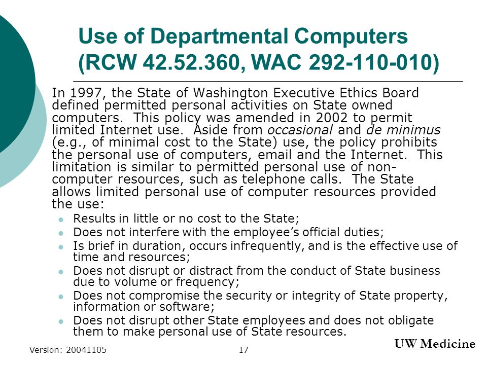 UW Medicine Version: 2004110517 Use of Departmental Computers (RCW 42.52.360, WAC 292-110-010) In 1997, the State of Washington Executive Ethics Board defined permitted personal activities on State owned computers.