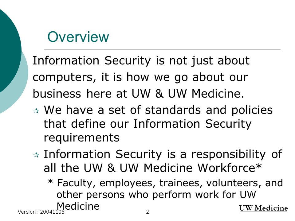 UW Medicine Version: 200411052 Overview Information Security is not just about computers, it is how we go about our business here at UW & UW Medicine.