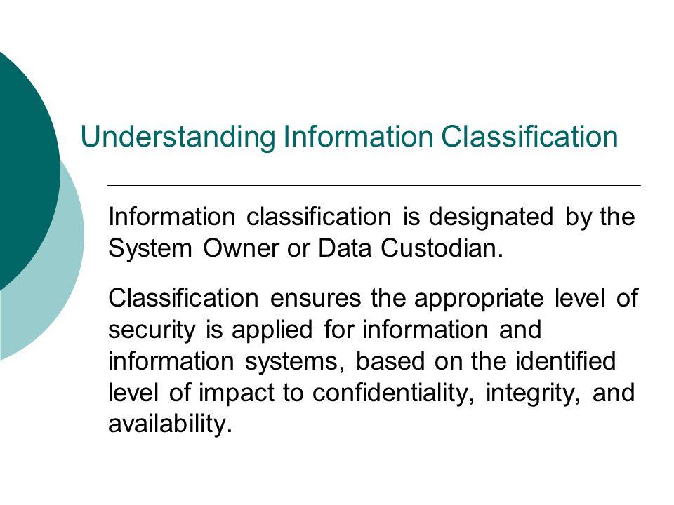 Understanding Information Classification Information classification is designated by the System Owner or Data Custodian.