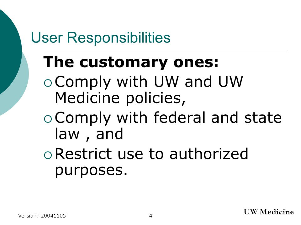 UW Medicine Version: 200411055 User Responsibilities continued… Directly related to information security:  Report all suspected security and/or policy breaches to an appropriate authority  Don't Disable your firewall and/or anti- virus;  Protect access accounts, privileges, and associated passwords;  Accept accountability for their individual user accounts;  Maintain confidentiality.