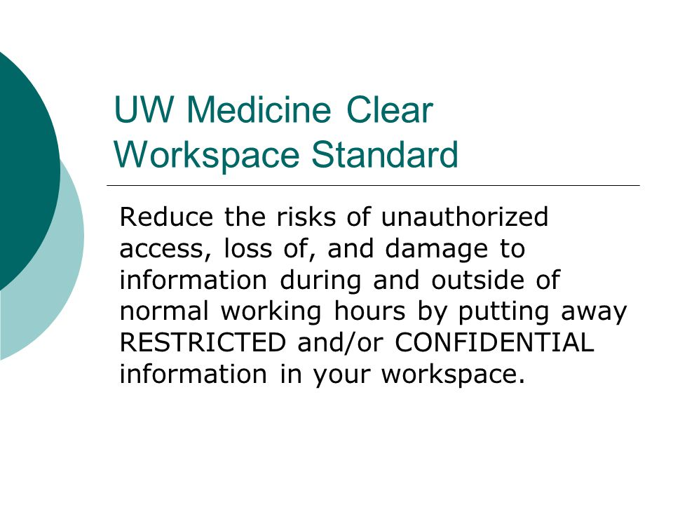 UW Medicine Clear Workspace Standard Reduce the risks of unauthorized access, loss of, and damage to information during and outside of normal working hours by putting away RESTRICTED and/or CONFIDENTIAL information in your workspace.