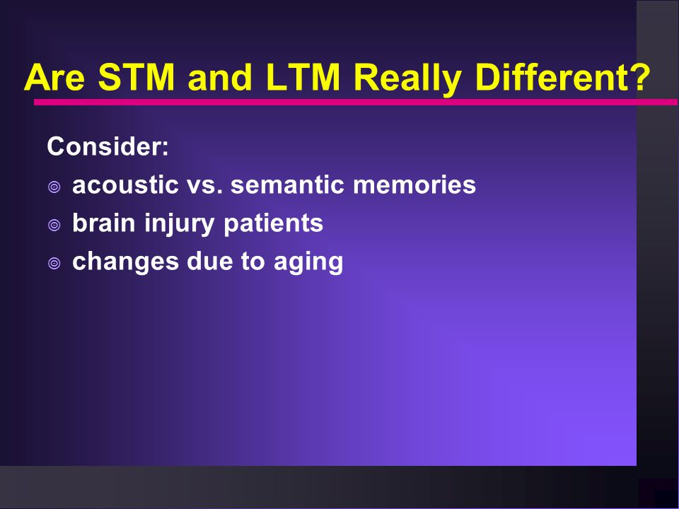 Are STM and LTM Really Different. Consider:  acoustic vs.