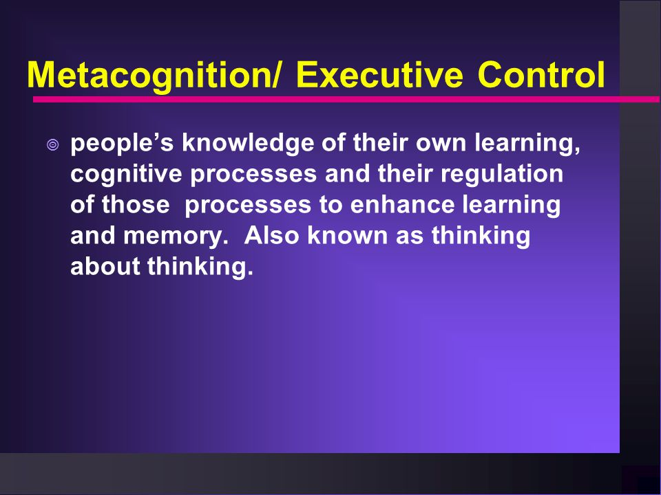 Metacognition/ Executive Control  people's knowledge of their own learning, cognitive processes and their regulation of those processes to enhance le