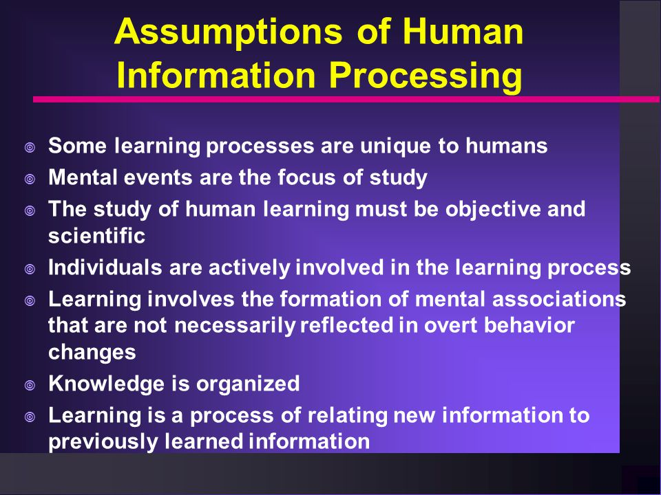 Assumptions of Human Information Processing  Some learning processes are unique to humans  Mental events are the focus of study  The study of human learning must be objective and scientific  Individuals are actively involved in the learning process  Learning involves the formation of mental associations that are not necessarily reflected in overt behavior changes  Knowledge is organized  Learning is a process of relating new information to previously learned information