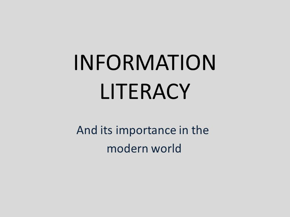 INFORMATION LITERACY And its importance in the modern world