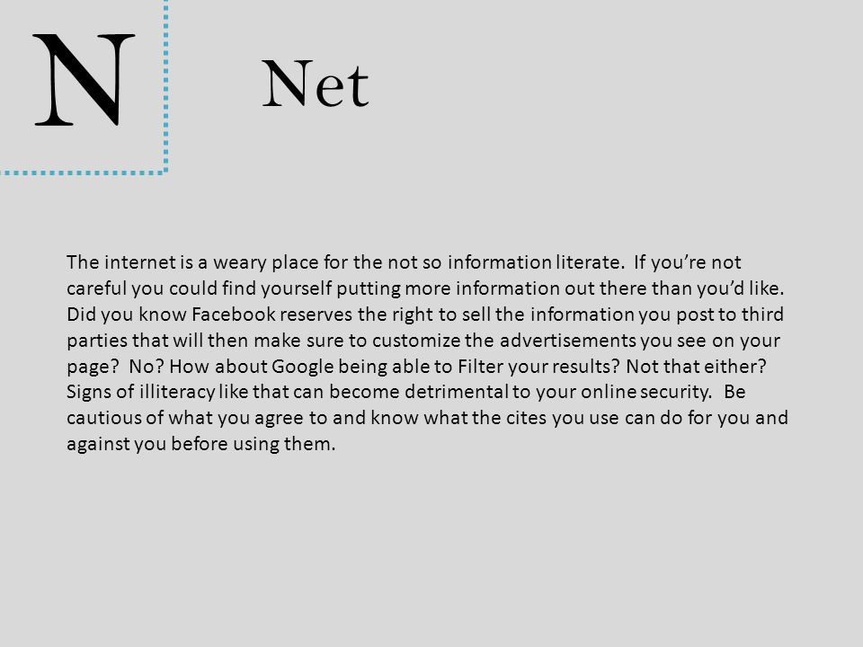 N Net The internet is a weary place for the not so information literate. If you're not careful you could find yourself putting more information out th