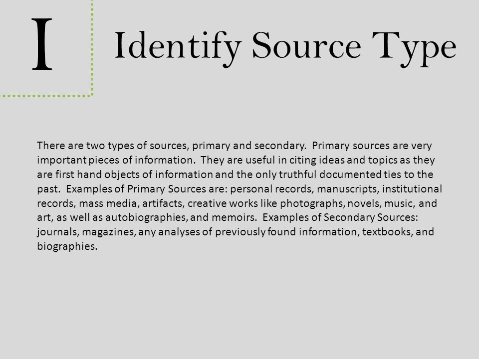I Identify Source Type There are two types of sources, primary and secondary. Primary sources are very important pieces of information. They are usefu