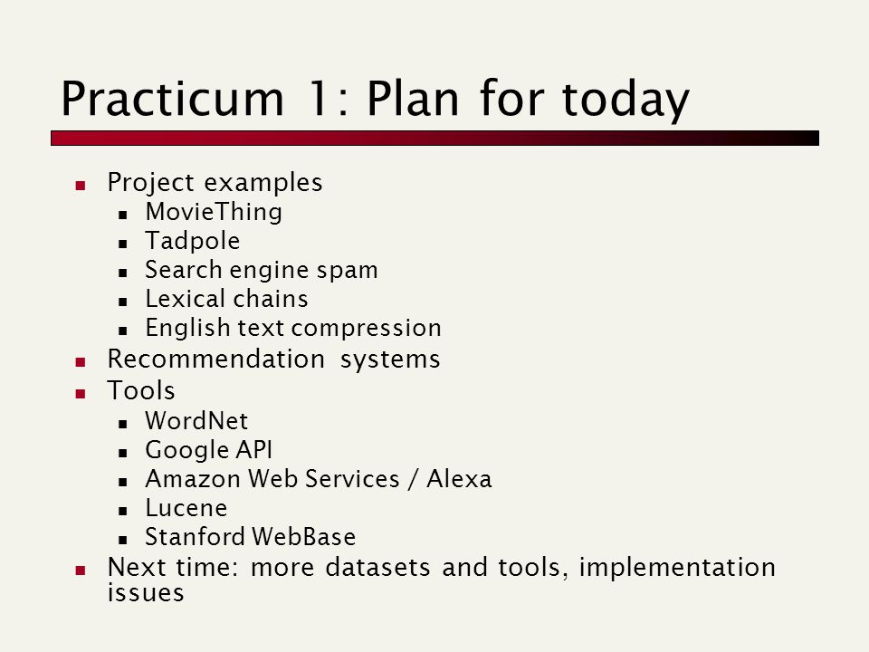 Practicum 1: Plan for today Project examples MovieThing Tadpole Search engine spam Lexical chains English text compression Recommendation systems Tools WordNet Google API Amazon Web Services / Alexa Lucene Stanford WebBase Next time: more datasets and tools, implementation issues