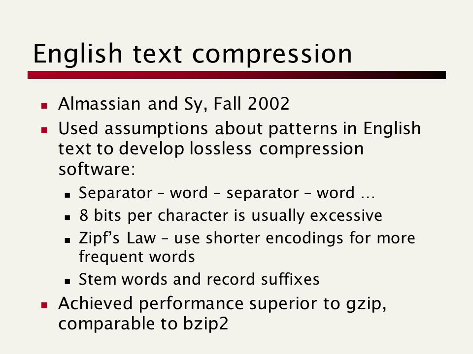 English text compression Almassian and Sy, Fall 2002 Used assumptions about patterns in English text to develop lossless compression software: Separator – word – separator – word … 8 bits per character is usually excessive Zipf's Law – use shorter encodings for more frequent words Stem words and record suffixes Achieved performance superior to gzip, comparable to bzip2