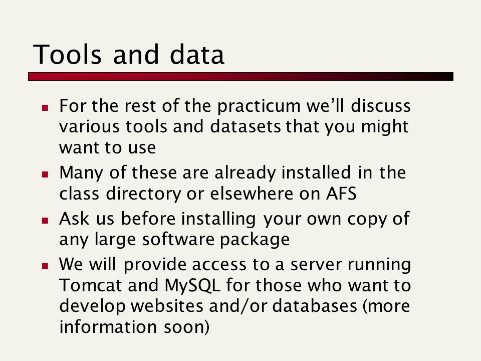 Tools and data For the rest of the practicum we'll discuss various tools and datasets that you might want to use Many of these are already installed in the class directory or elsewhere on AFS Ask us before installing your own copy of any large software package We will provide access to a server running Tomcat and MySQL for those who want to develop websites and/or databases (more information soon)