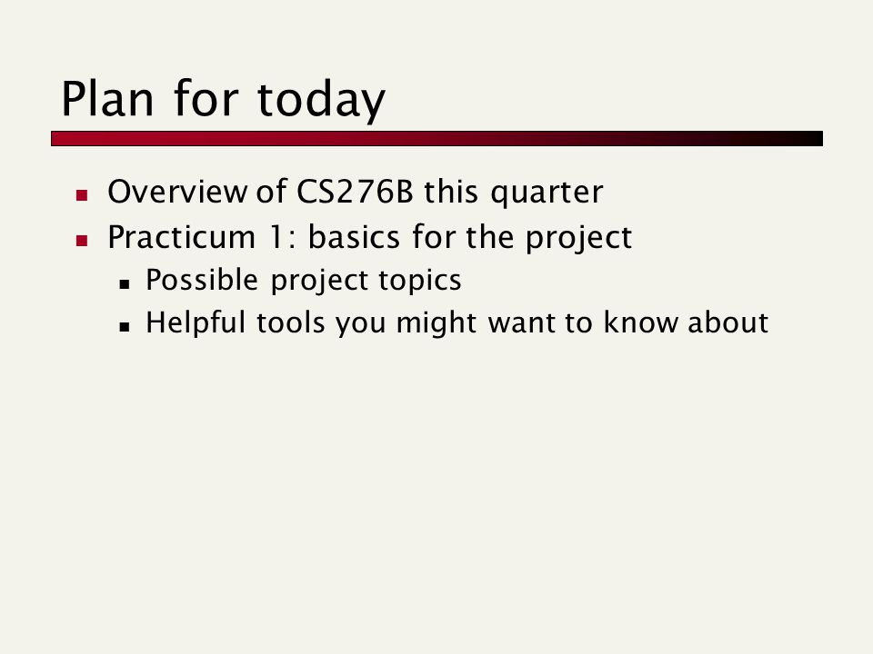 Plan for today Overview of CS276B this quarter Practicum 1: basics for the project Possible project topics Helpful tools you might want to know about