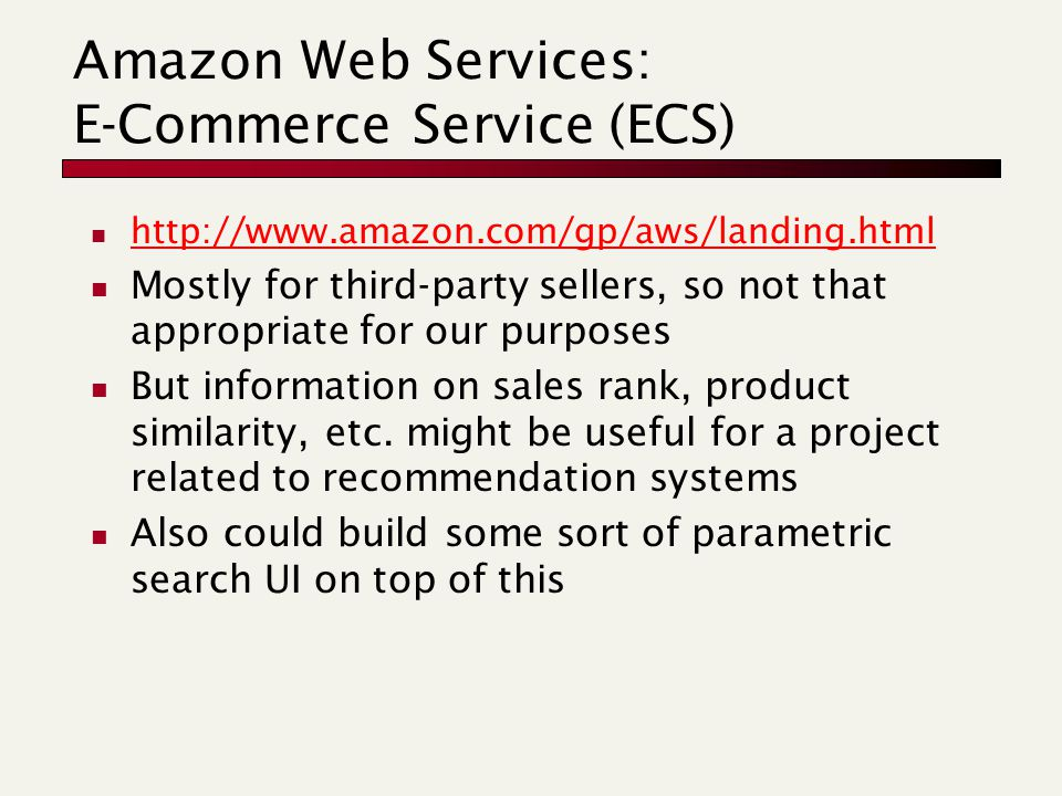 Amazon Web Services: E-Commerce Service (ECS) http://www.amazon.com/gp/aws/landing.html Mostly for third-party sellers, so not that appropriate for our purposes But information on sales rank, product similarity, etc.