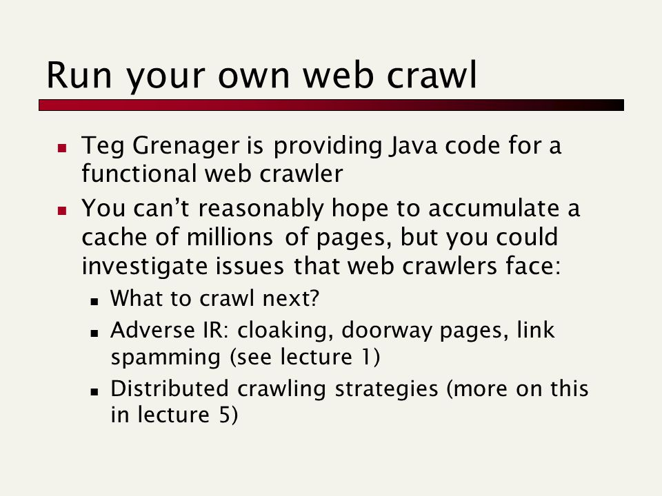 Run your own web crawl Teg Grenager is providing Java code for a functional web crawler You can't reasonably hope to accumulate a cache of millions of pages, but you could investigate issues that web crawlers face: What to crawl next.