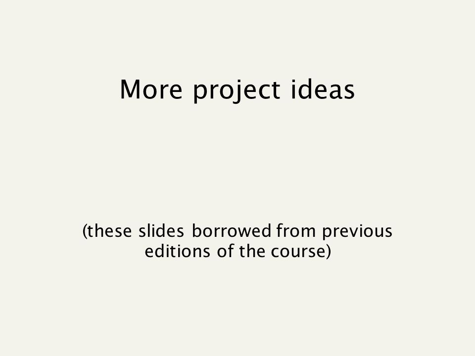 More project ideas (these slides borrowed from previous editions of the course)