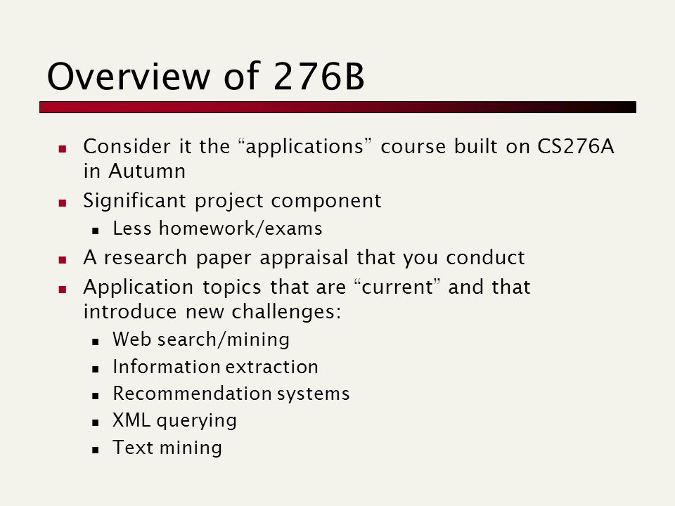 Overview of 276B Consider it the applications course built on CS276A in Autumn Significant project component Less homework/exams A research paper appraisal that you conduct Application topics that are current and that introduce new challenges: Web search/mining Information extraction Recommendation systems XML querying Text mining