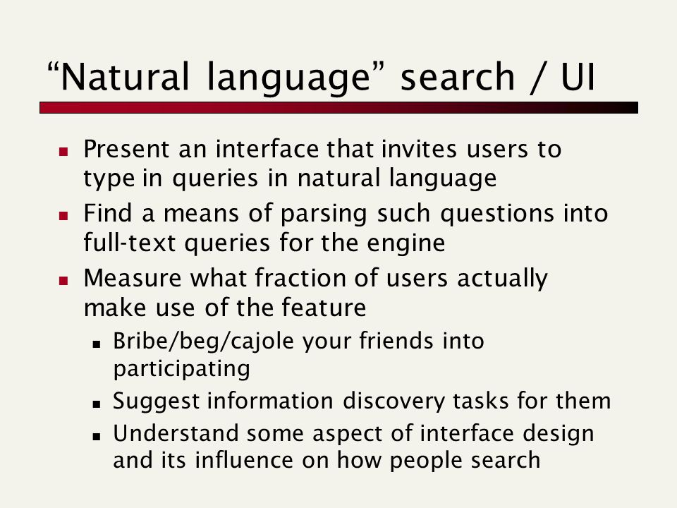 Natural language search / UI Present an interface that invites users to type in queries in natural language Find a means of parsing such questions into full-text queries for the engine Measure what fraction of users actually make use of the feature Bribe/beg/cajole your friends into participating Suggest information discovery tasks for them Understand some aspect of interface design and its influence on how people search