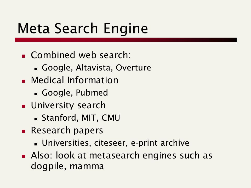 Meta Search Engine Combined web search: Google, Altavista, Overture Medical Information Google, Pubmed University search Stanford, MIT, CMU Research papers Universities, citeseer, e-print archive Also: look at metasearch engines such as dogpile, mamma