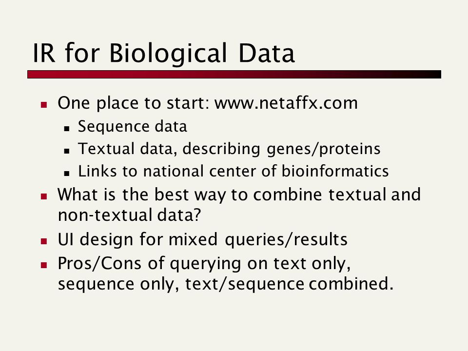 IR for Biological Data One place to start: www.netaffx.com Sequence data Textual data, describing genes/proteins Links to national center of bioinformatics What is the best way to combine textual and non-textual data.