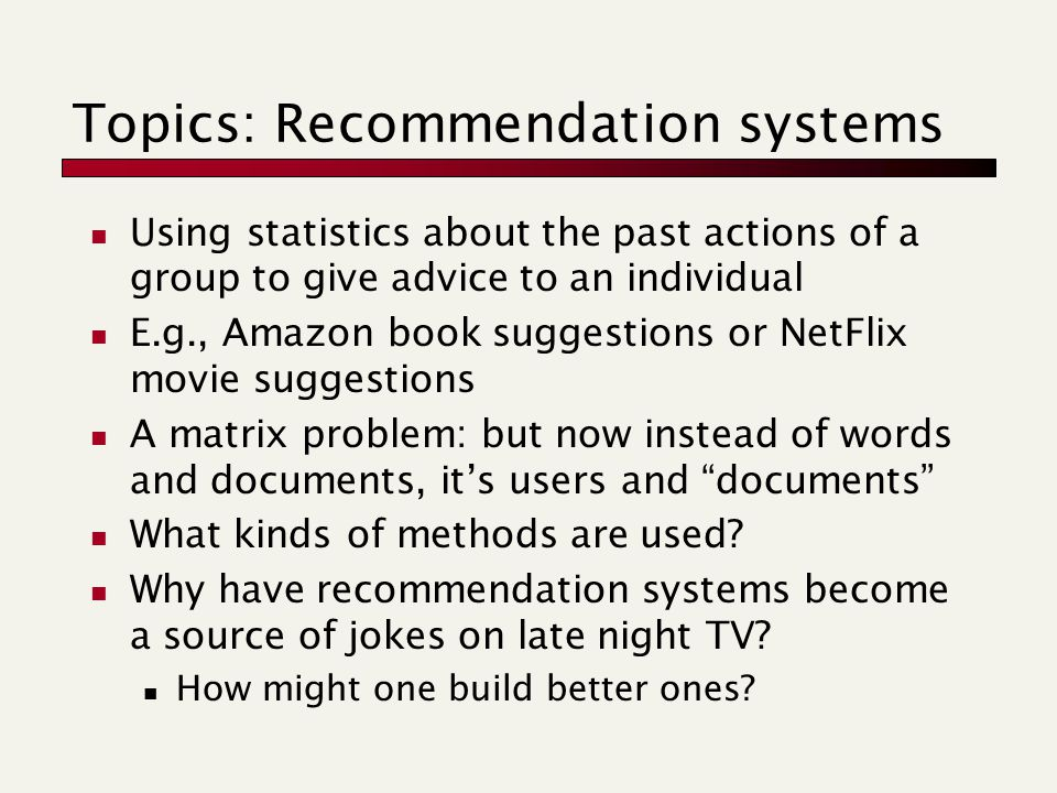 Topics: Recommendation systems Using statistics about the past actions of a group to give advice to an individual E.g., Amazon book suggestions or NetFlix movie suggestions A matrix problem: but now instead of words and documents, it's users and documents What kinds of methods are used.