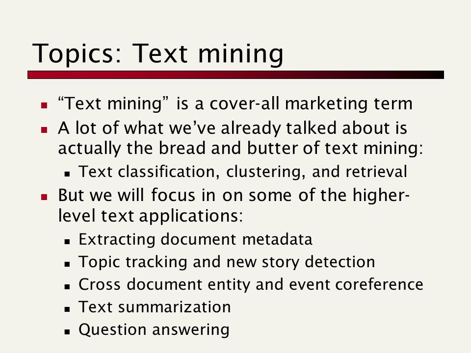 Topics: Text mining Text mining is a cover-all marketing term A lot of what we've already talked about is actually the bread and butter of text mining: Text classification, clustering, and retrieval But we will focus in on some of the higher- level text applications: Extracting document metadata Topic tracking and new story detection Cross document entity and event coreference Text summarization Question answering