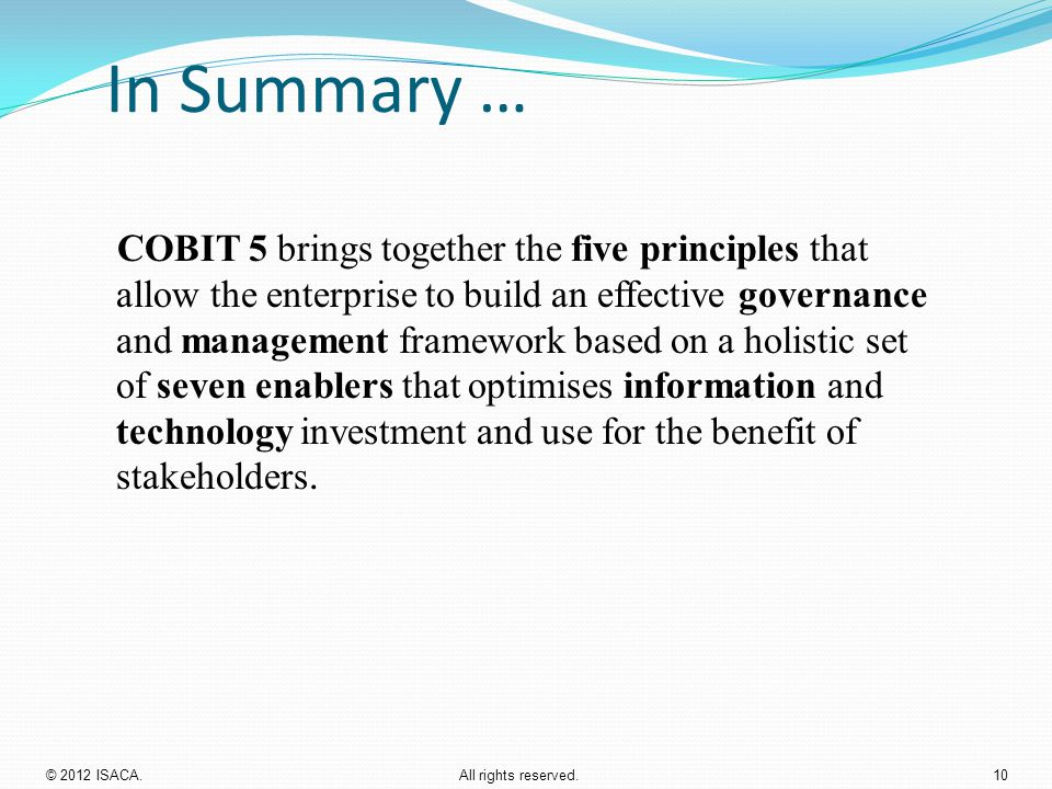 In Summary … COBIT 5 brings together the five principles that allow the enterprise to build an effective governance and management framework based on