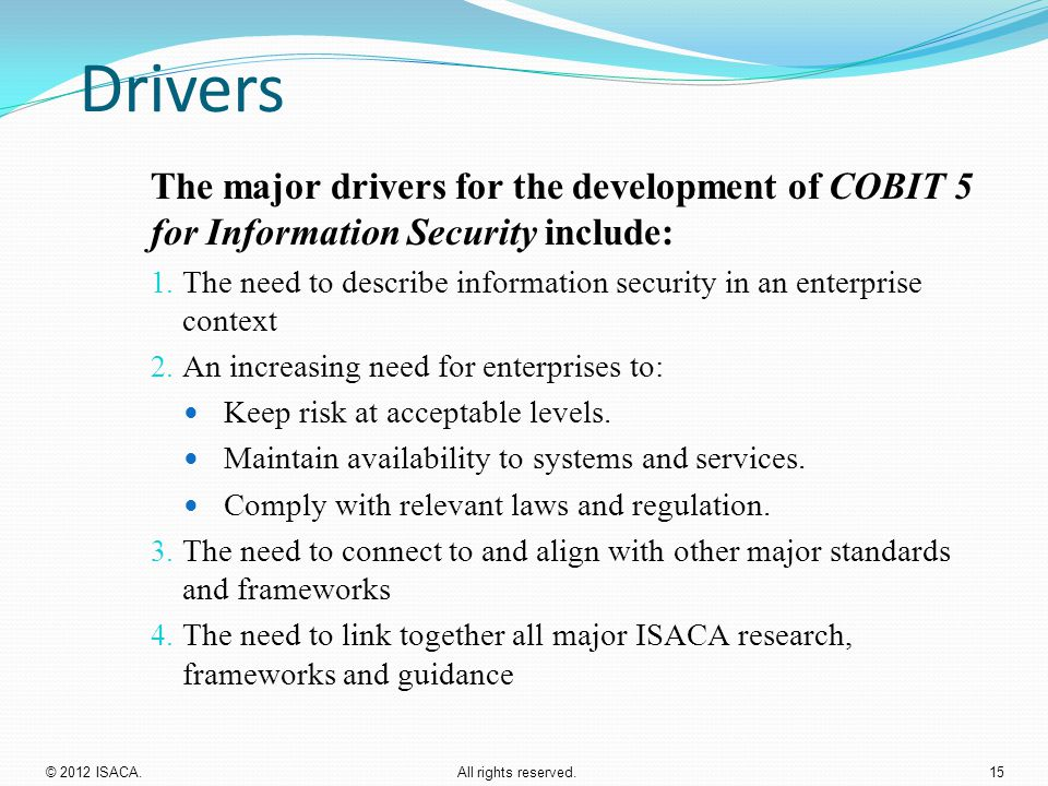 Drivers The major drivers for the development of COBIT 5 for Information Security include: 1. The need to describe information security in an enterpri