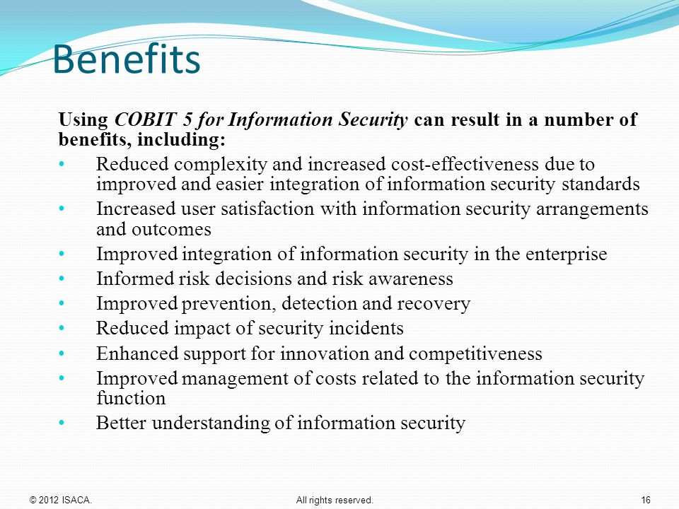 Benefits Using COBIT 5 for Information Security can result in a number of benefits, including: Reduced complexity and increased cost-effectiveness due