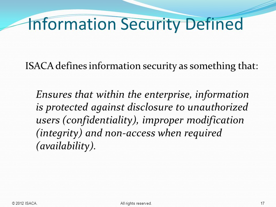 Information Security Defined ISACA defines information security as something that: Ensures that within the enterprise, information is protected agains
