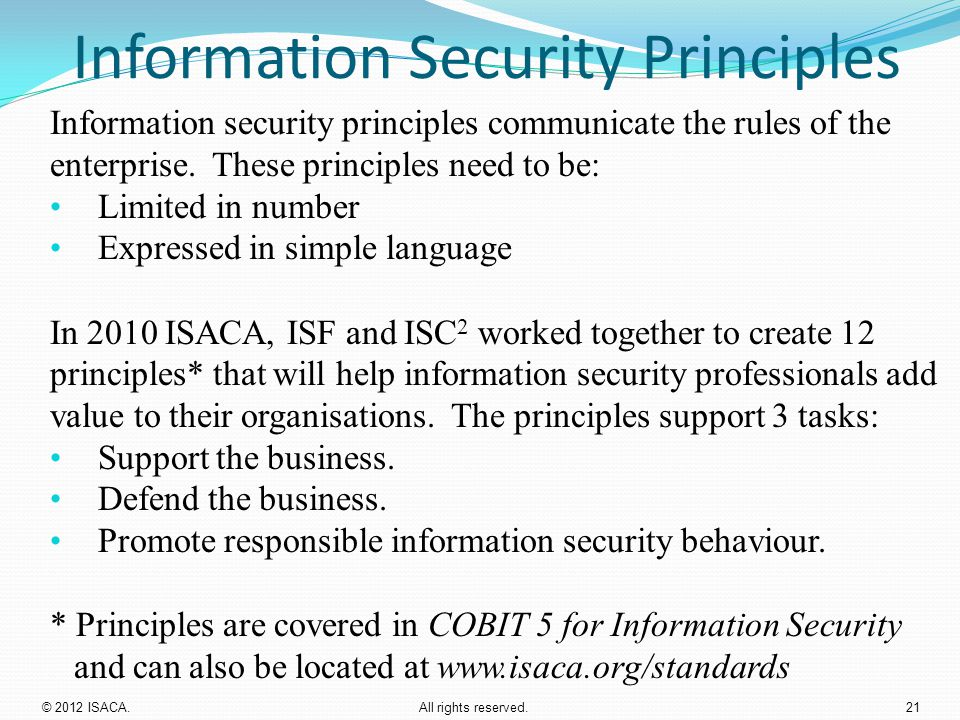 Information Security Principles Information security principles communicate the rules of the enterprise. These principles need to be: Limited in numbe