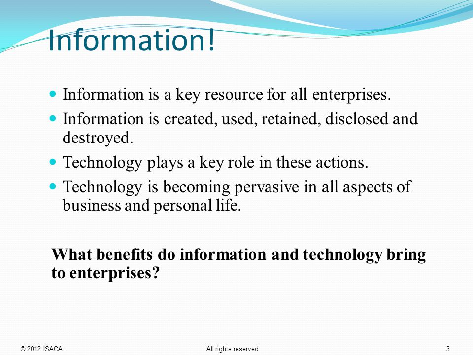Information! Information is a key resource for all enterprises. Information is created, used, retained, disclosed and destroyed. Technology plays a ke