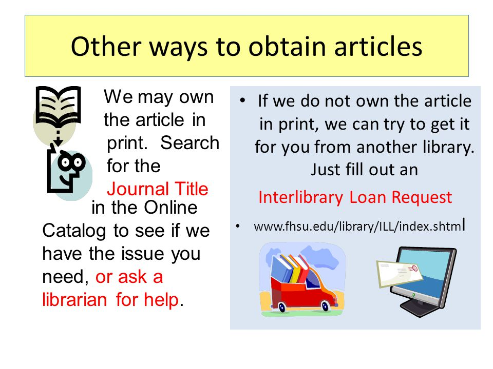 Other ways to obtain articles We may own the article in print. Search for the Journal Title If we do not own the article in print, we can try to get i
