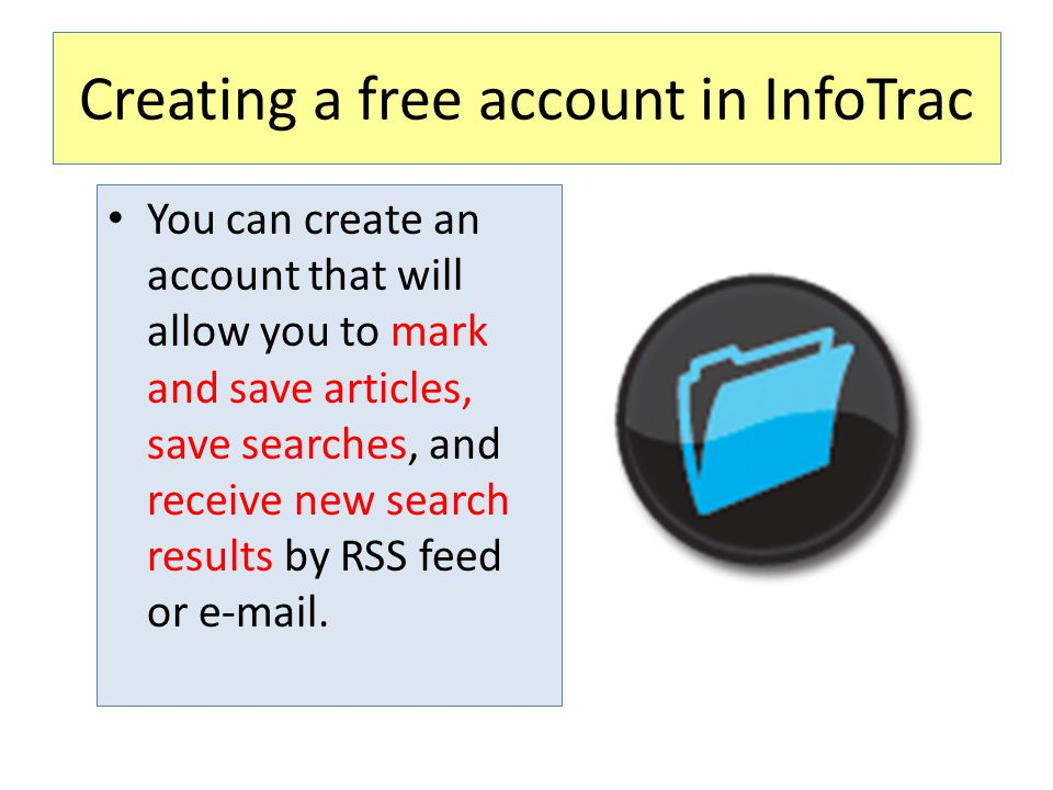 Creating a free account in InfoTrac You can create an account that will allow you to mark and save articles, save searches, and receive new search results by RSS feed or e-mail.