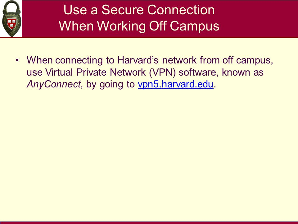 Use a Secure Connection When Working Off Campus When connecting to Harvard's network from off campus, use Virtual Private Network (VPN) software, know