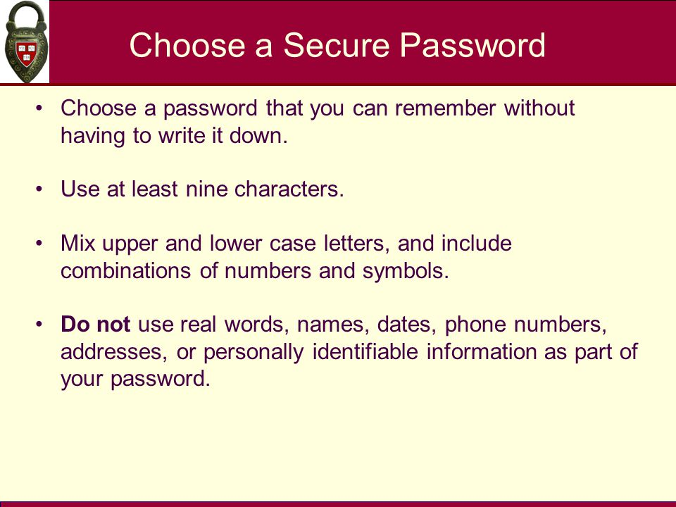 Choose a Secure Password Choose a password that you can remember without having to write it down. Use at least nine characters. Mix upper and lower ca